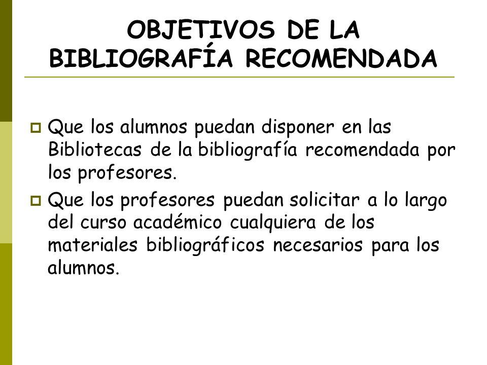 OBJETIVOS DE LA BIBLIOGRAFÍA RECOMENDADA Que los alumnos puedan disponer en las Bibliotecas de la bibliografía recomendada por los profesores. Que los