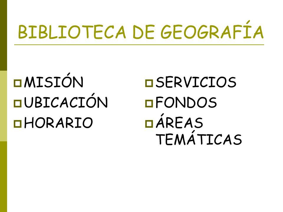 MISIÓN DE LA BIBLIOTECA DE GEOGRAFÍA Satisfacer las necesidades de información especializada de Alumnos, PDI, PAS o Usuarios Externos en el área especializada de Geografía y Ciencias afines.