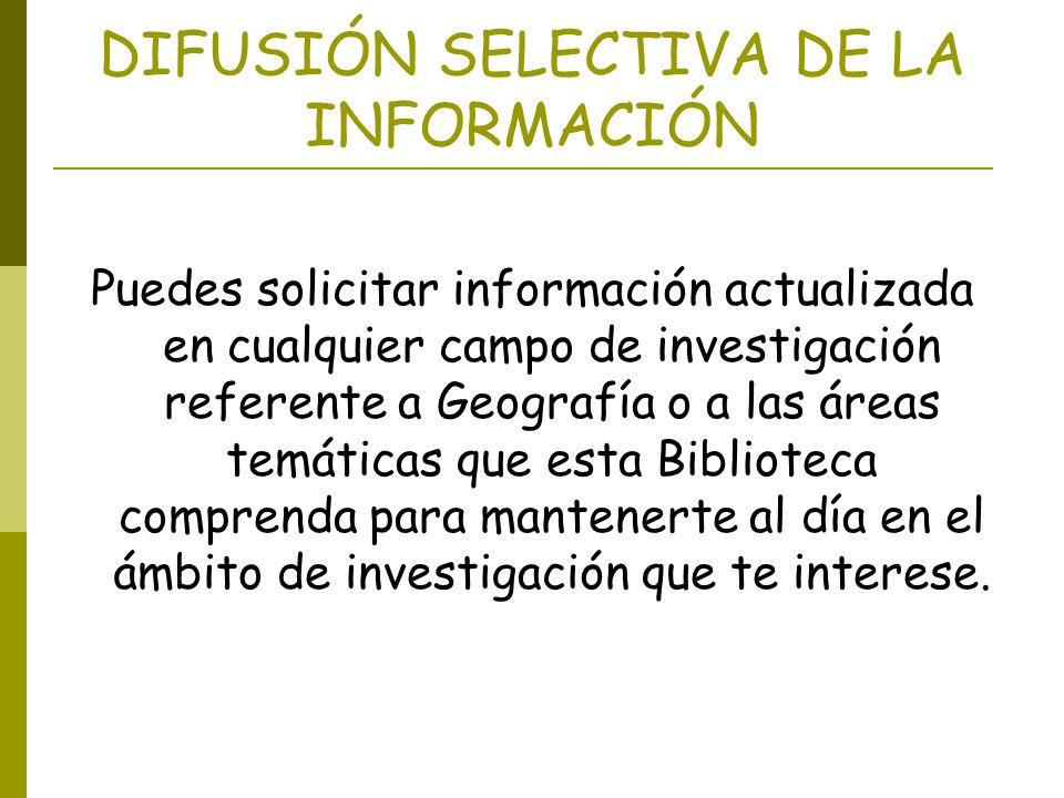 DIFUSIÓN SELECTIVA DE LA INFORMACIÓN Puedes solicitar información actualizada en cualquier campo de investigación referente a Geografía o a las áreas