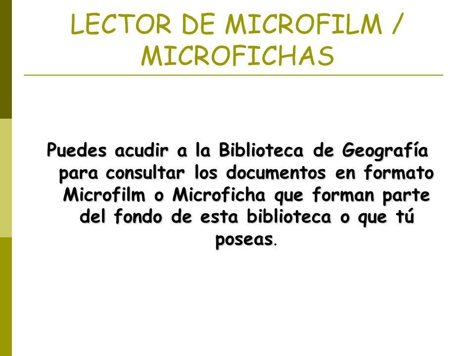 LECTOR DE MICROFILM / MICROFICHAS Puedes acudir a la Biblioteca de Geografía para consultar los documentos en formato Microfilm o Microficha que forma