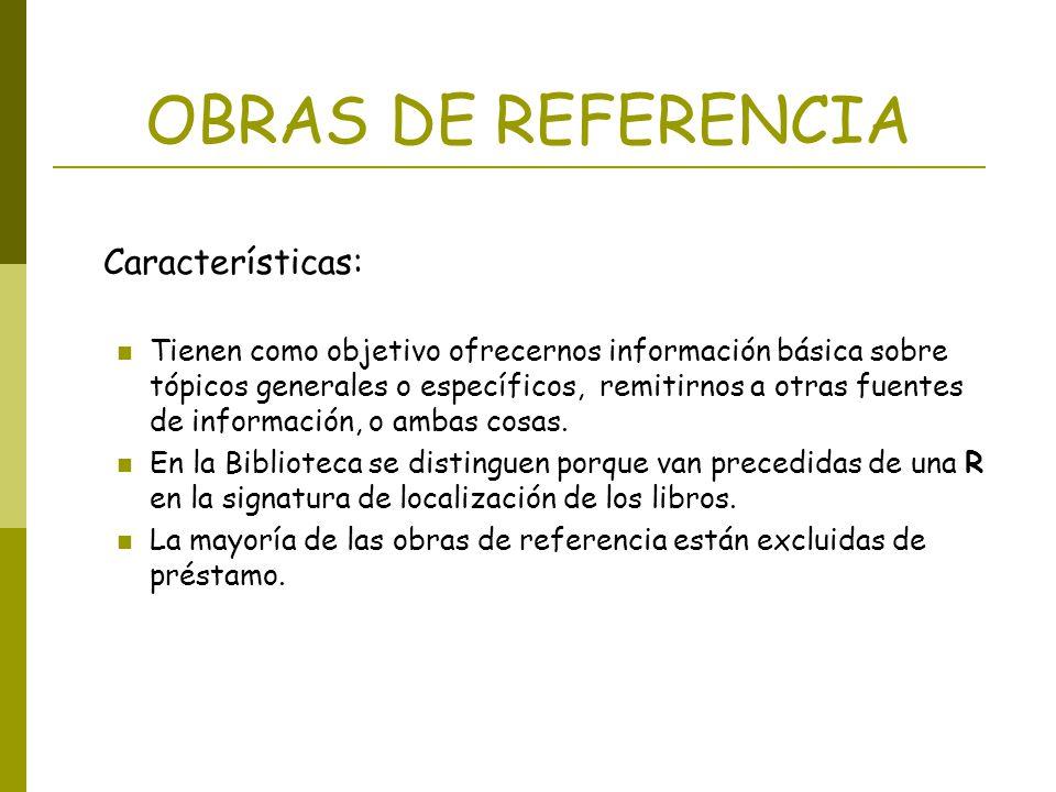 OBRAS DE REFERENCIA Características: Tienen como objetivo ofrecernos información básica sobre tópicos generales o específicos, remitirnos a otras fuen