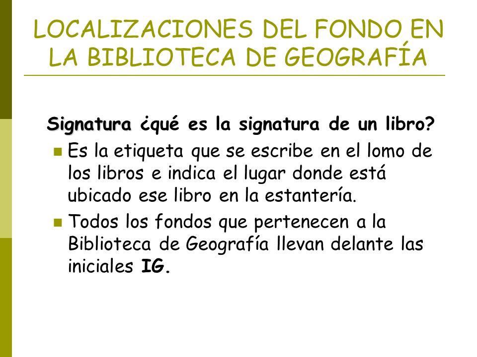 LOCALIZACIONES DEL FONDO EN LA BIBLIOTECA DE GEOGRAFÍA Signatura Signatura ¿qué es la signatura de un libro? Es la etiqueta que se escribe en el lomo