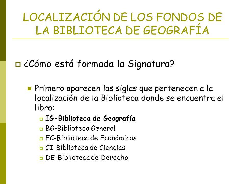 LOCALIZACIÓN DE LOS FONDOS DE LA BIBLIOTECA DE GEOGRAFÍA ¿Cómo está formada la Signatura? Primero aparecen las siglas que pertenecen a la localización