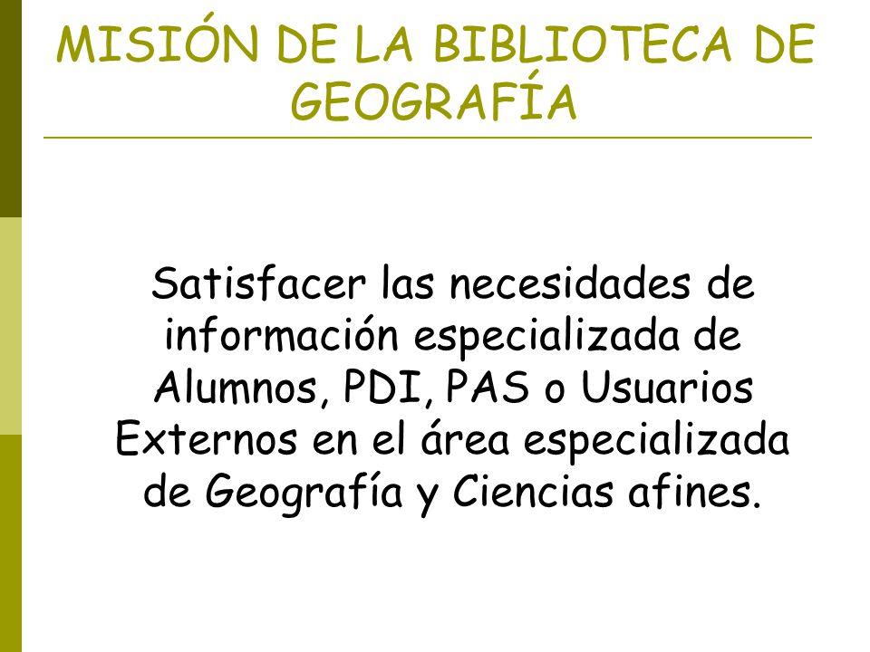 MISIÓN DE LA BIBLIOTECA DE GEOGRAFÍA Satisfacer las necesidades de información especializada de Alumnos, PDI, PAS o Usuarios Externos en el área espec