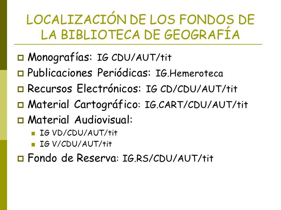LOCALIZACIÓN DE LOS FONDOS DE LA BIBLIOTECA DE GEOGRAFÍA Monografías: IG CDU/AUT/tit Publicaciones Periódicas: IG.Hemeroteca Recursos Electrónicos: IG