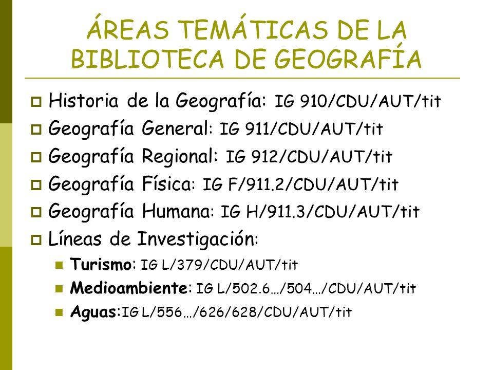 ÁREAS TEMÁTICAS DE LA BIBLIOTECA DE GEOGRAFÍA Historia de la Geografía: IG 910/CDU/AUT/tit Geografía General : IG 911/CDU/AUT/tit Geografía Regional: