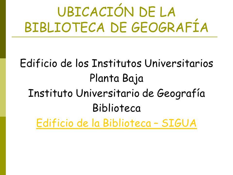 UBICACIÓN DE LA BIBLIOTECA DE GEOGRAFÍA Edificio de los Institutos Universitarios Planta Baja Instituto Universitario de Geografía Biblioteca Edificio