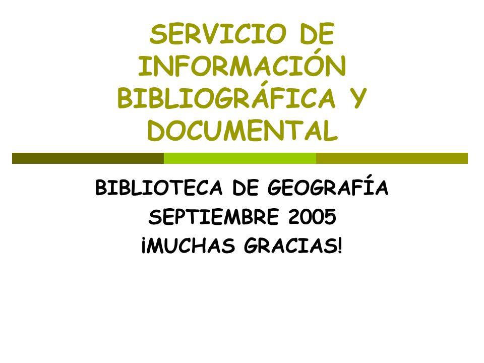 SERVICIO DE INFORMACIÓN BIBLIOGRÁFICA Y DOCUMENTAL BIBLIOTECA DE GEOGRAFÍA SEPTIEMBRE 2005 ¡MUCHAS GRACIAS!