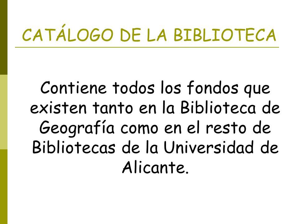 CATÁLOGO DE LA BIBLIOTECA Contiene todos los fondos que existen tanto en la Biblioteca de Geografía como en el resto de Bibliotecas de la Universidad