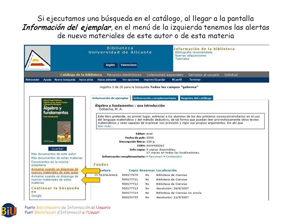 Si ejecutamos una búsqueda en el catálogo, al llegar a la pantalla Información del ejemplar, en el menú de la izquierda tenemos las alertas de nuevo materiales de este autor o de esta materia Punto Bibliotecario de Información al Usuario Punt Bibliotecari dInformació a lUsuari