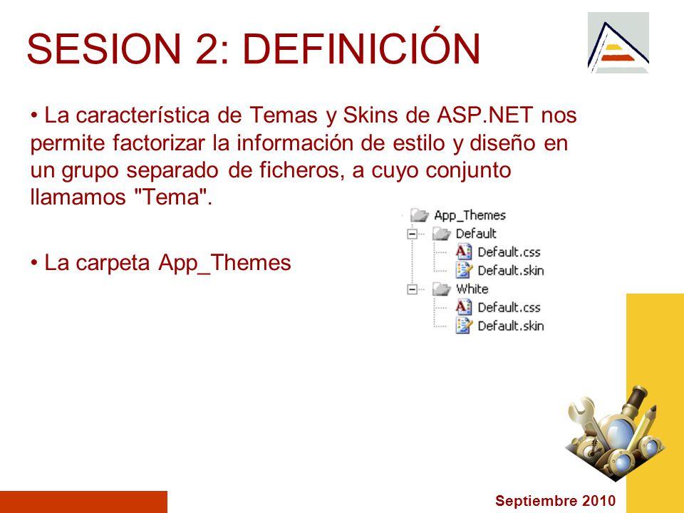 Septiembre 2010 SESION 2: DEFINICIÓN La característica de Temas y Skins de ASP.NET nos permite factorizar la información de estilo y diseño en un grupo separado de ficheros, a cuyo conjunto llamamos Tema .