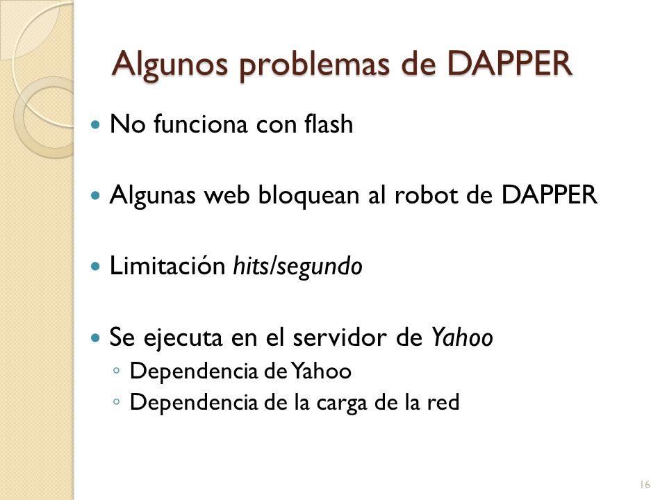 Algunos problemas de DAPPER No funciona con flash Algunas web bloquean al robot de DAPPER Limitación hits/segundo Se ejecuta en el servidor de Yahoo Dependencia de Yahoo Dependencia de la carga de la red 16