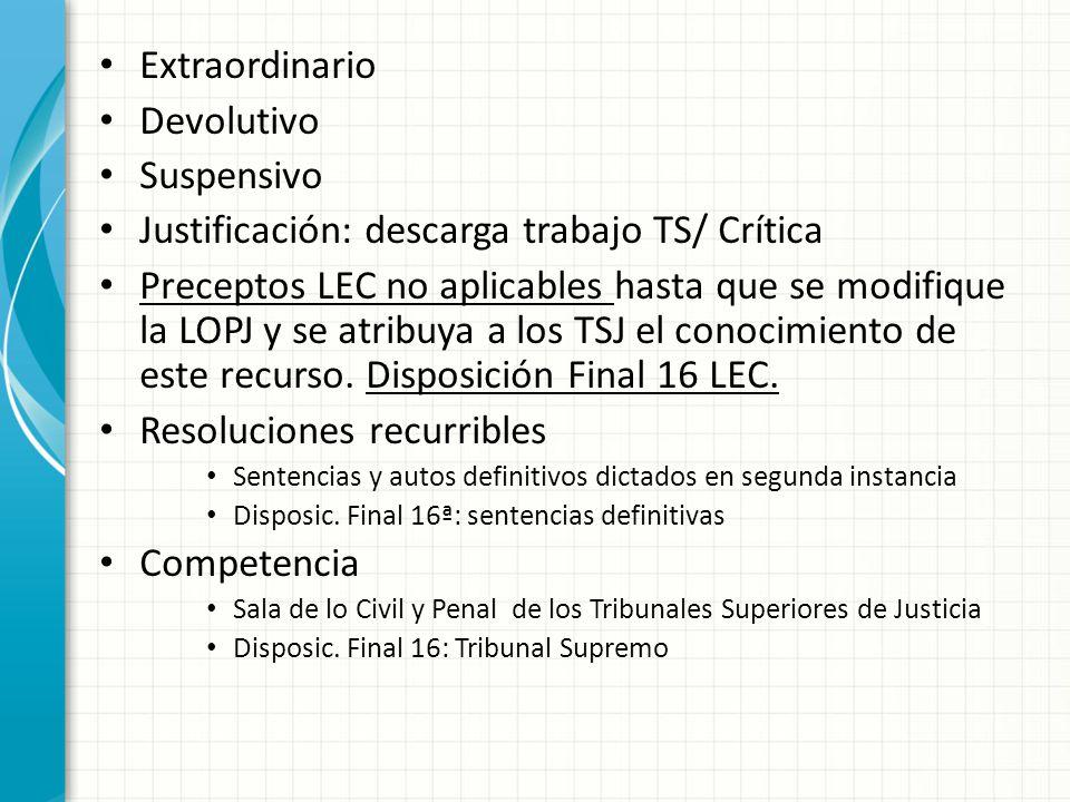 Extraordinario Devolutivo Suspensivo Justificación: descarga trabajo TS/ Crítica Preceptos LEC no aplicables hasta que se modifique la LOPJ y se atribuya a los TSJ el conocimiento de este recurso.