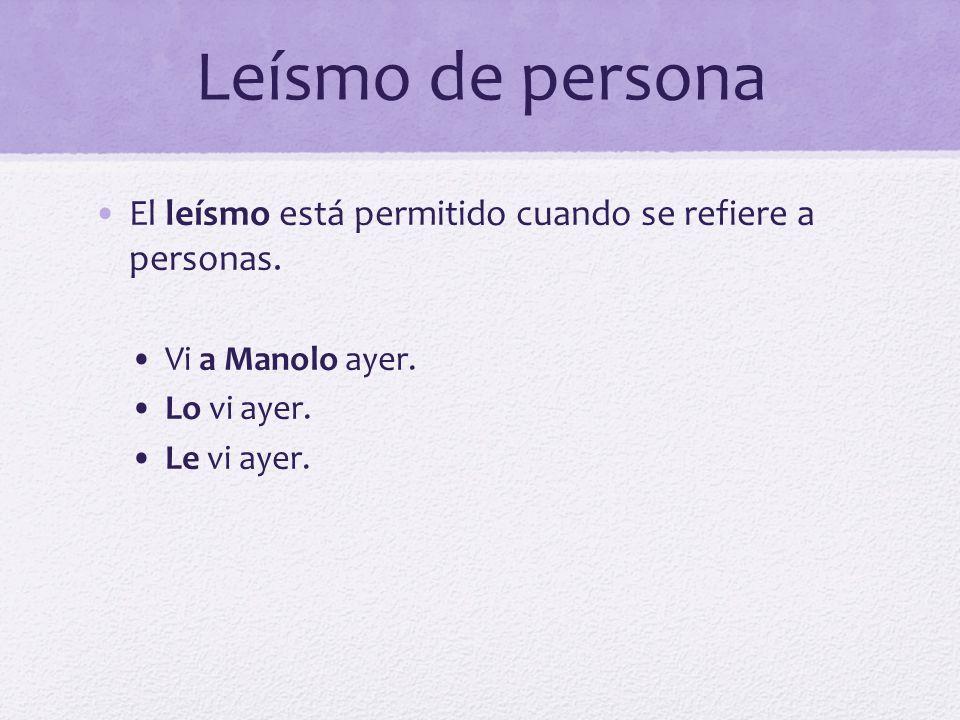 Leísmo de persona El leísmo está permitido cuando se refiere a personas. Vi a Manolo ayer. Lo vi ayer. Le vi ayer.