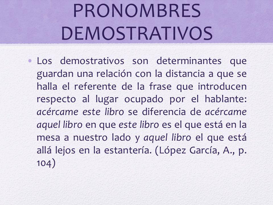 PRONOMBRES DEMOSTRATIVOS Los demostrativos son determinantes que guardan una relación con la distancia a que se halla el referente de la frase que int