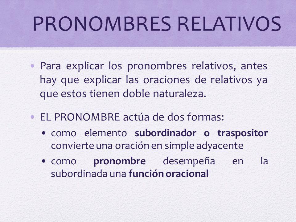 PRONOMBRES RELATIVOS Para explicar los pronombres relativos, antes hay que explicar las oraciones de relativos ya que estos tienen doble naturaleza. E
