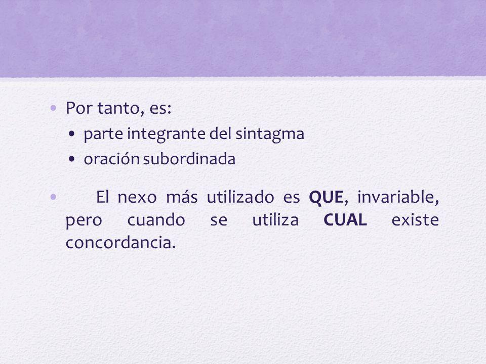 Por tanto, es: parte integrante del sintagma oración subordinada El nexo más utilizado es QUE, invariable, pero cuando se utiliza CUAL existe concorda