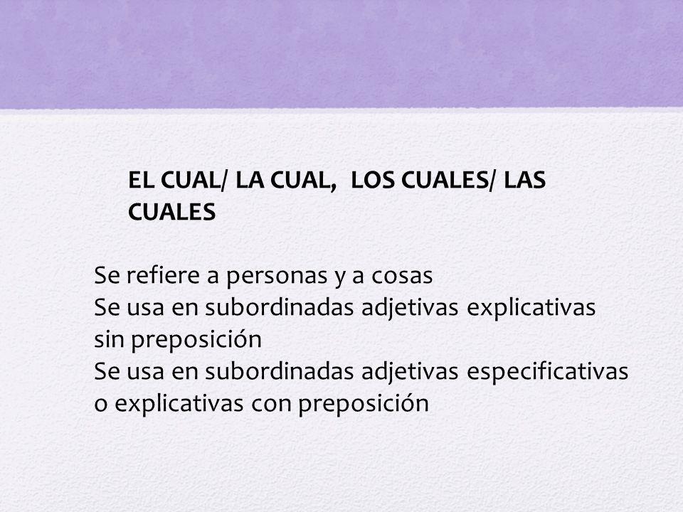 EL CUAL/ LA CUAL, LOS CUALES/ LAS CUALES Se refiere a personas y a cosas Se usa en subordinadas adjetivas explicativas sin preposición Se usa en subor