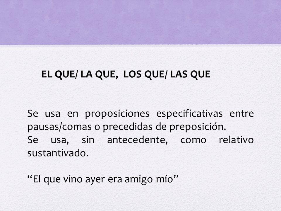 EL QUE/ LA QUE, LOS QUE/ LAS QUE Se usa en proposiciones especificativas entre pausas/comas o precedidas de preposición. Se usa, sin antecedente, como