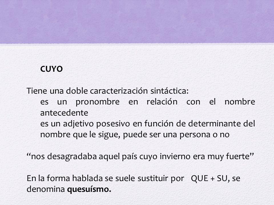 CUYO Tiene una doble caracterización sintáctica: es un pronombre en relación con el nombre antecedente es un adjetivo posesivo en función de determina