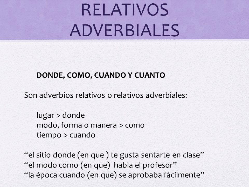 RELATIVOS ADVERBIALES DONDE, COMO, CUANDO Y CUANTO Son adverbios relativos o relativos adverbiales: lugar > donde modo, forma o manera > como tiempo >
