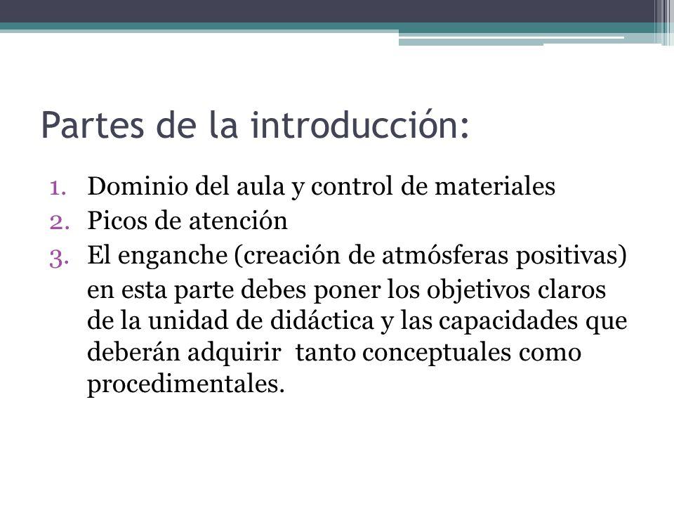 Partes de la introducción: 1.Dominio del aula y control de materiales 2.Picos de atención 3.El enganche (creación de atmósferas positivas) en esta parte debes poner los objetivos claros de la unidad de didáctica y las capacidades que deberán adquirir tanto conceptuales como procedimentales.