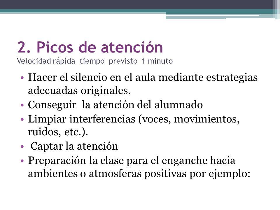 2. Picos de atención Velocidad rápida tiempo previsto 1 minuto Hacer el silencio en el aula mediante estrategias adecuadas originales. Conseguir la at