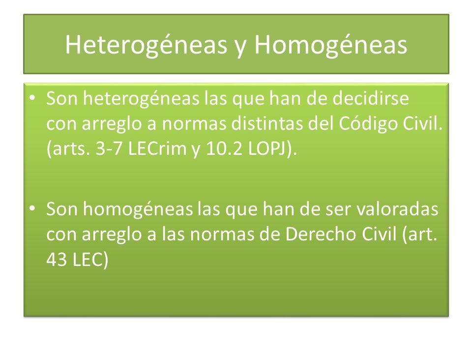 Heterogéneas y Homogéneas Son heterogéneas las que han de decidirse con arreglo a normas distintas del Código Civil. (arts. 3-7 LECrim y 10.2 LOPJ). S