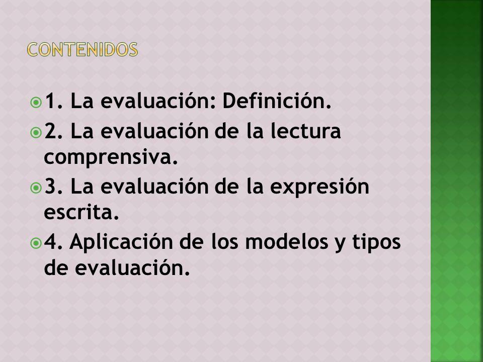 1. La evaluación: Definición. 2. La evaluación de la lectura comprensiva. 3. La evaluación de la expresión escrita. 4. Aplicación de los modelos y tip