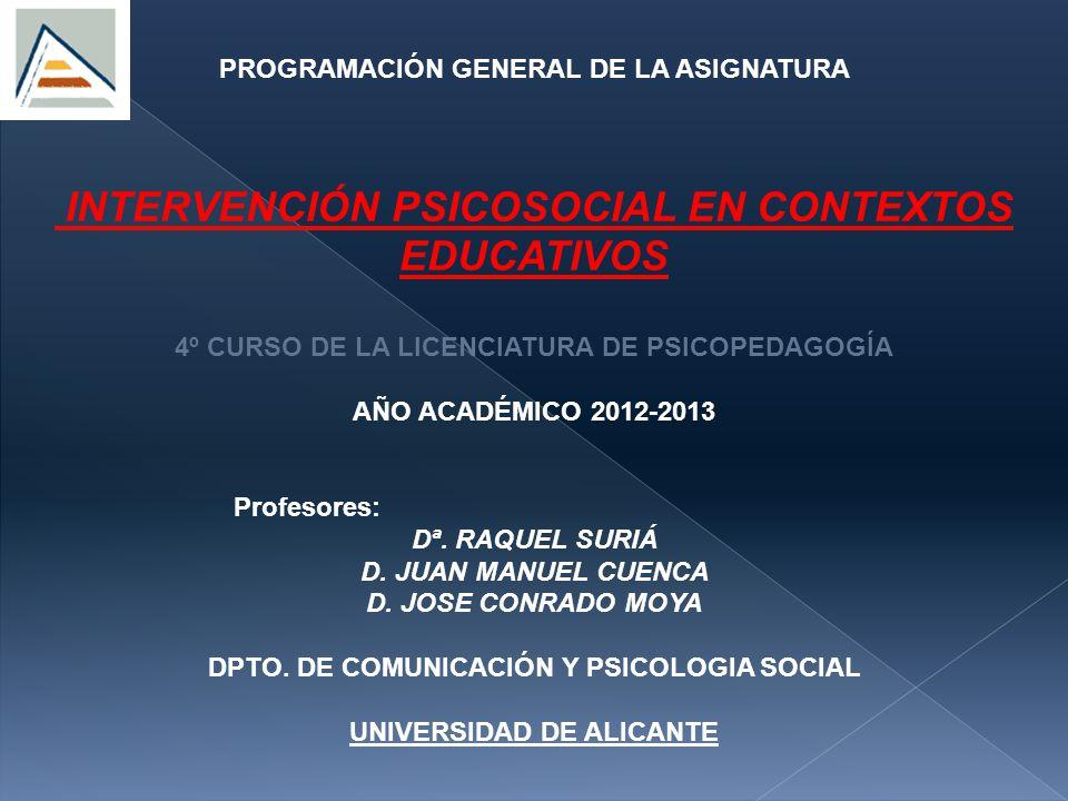 PROGRAMACIÓN GENERAL DE LA ASIGNATURA INTERVENCIÓN PSICOSOCIAL EN CONTEXTOS EDUCATIVOS 4º CURSO DE LA LICENCIATURA DE PSICOPEDAGOGÍA AÑO ACADÉMICO 2012-2013 Profesores: Dª.