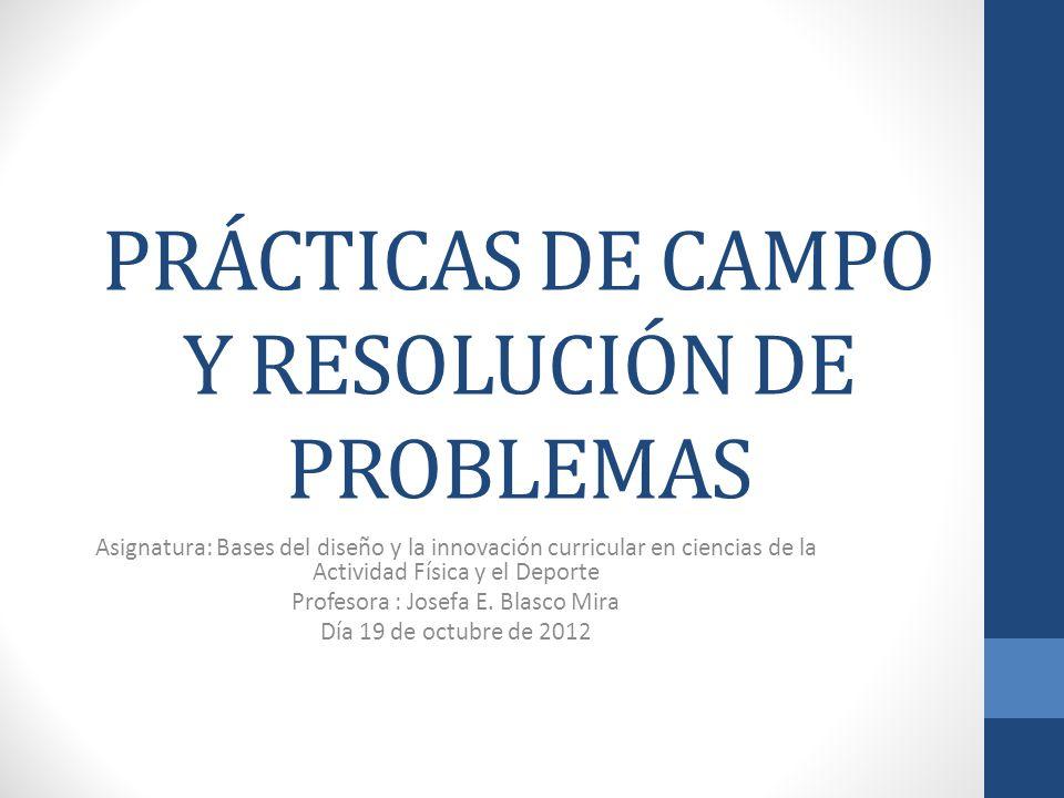 PRÁCTICAS DE CAMPO Y RESOLUCIÓN DE PROBLEMAS Asignatura: Bases del diseño y la innovación curricular en ciencias de la Actividad Física y el Deporte P