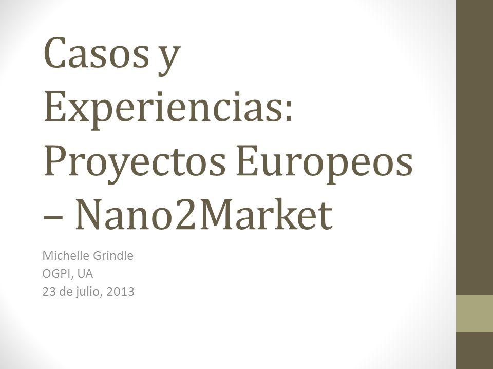 Casos y Experiencias: Proyectos Europeos – Nano2Market Michelle Grindle OGPI, UA 23 de julio, 2013