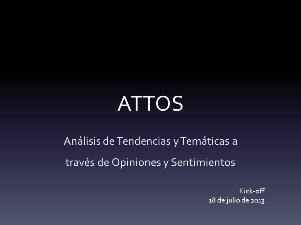 ATTOS Análisis de Tendencias y Temáticas a través de Opiniones y Sentimientos Kick-off 18 de julio de 2013