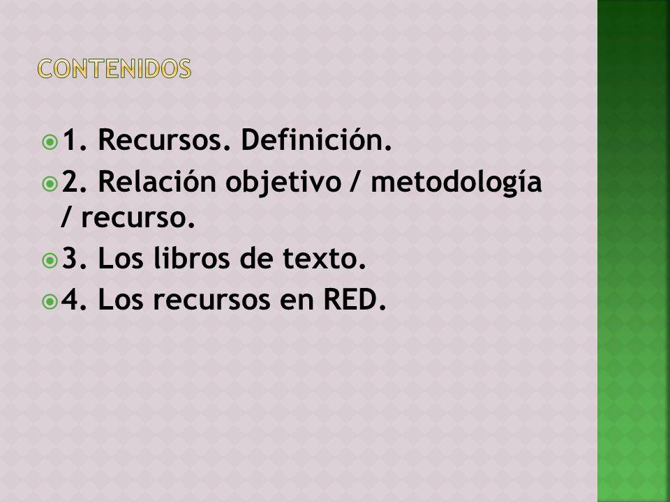 1. Recursos. Definición. 2. Relación objetivo / metodología / recurso. 3. Los libros de texto. 4. Los recursos en RED.
