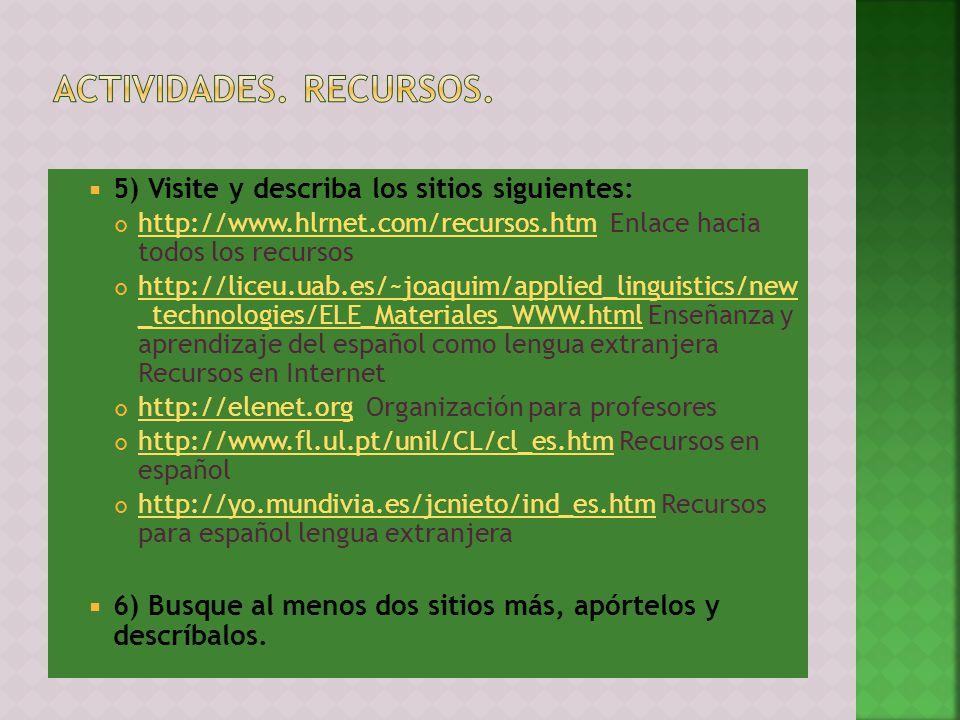 5) Visite y describa los sitios siguientes: http://www.hlrnet.com/recursos.htm Enlace hacia todos los recursos http://www.hlrnet.com/recursos.htm http://liceu.uab.es/~joaquim/applied_linguistics/new _technologies/ELE_Materiales_WWW.html Enseñanza y aprendizaje del español como lengua extranjera Recursos en Internet http://liceu.uab.es/~joaquim/applied_linguistics/new _technologies/ELE_Materiales_WWW.html http://elenet.org Organización para profesores http://elenet.org http://www.fl.ul.pt/unil/CL/cl_es.htm Recursos en español http://www.fl.ul.pt/unil/CL/cl_es.htm http://yo.mundivia.es/jcnieto/ind_es.htm Recursos para español lengua extranjera http://yo.mundivia.es/jcnieto/ind_es.htm 6) Busque al menos dos sitios más, apórtelos y descríbalos.