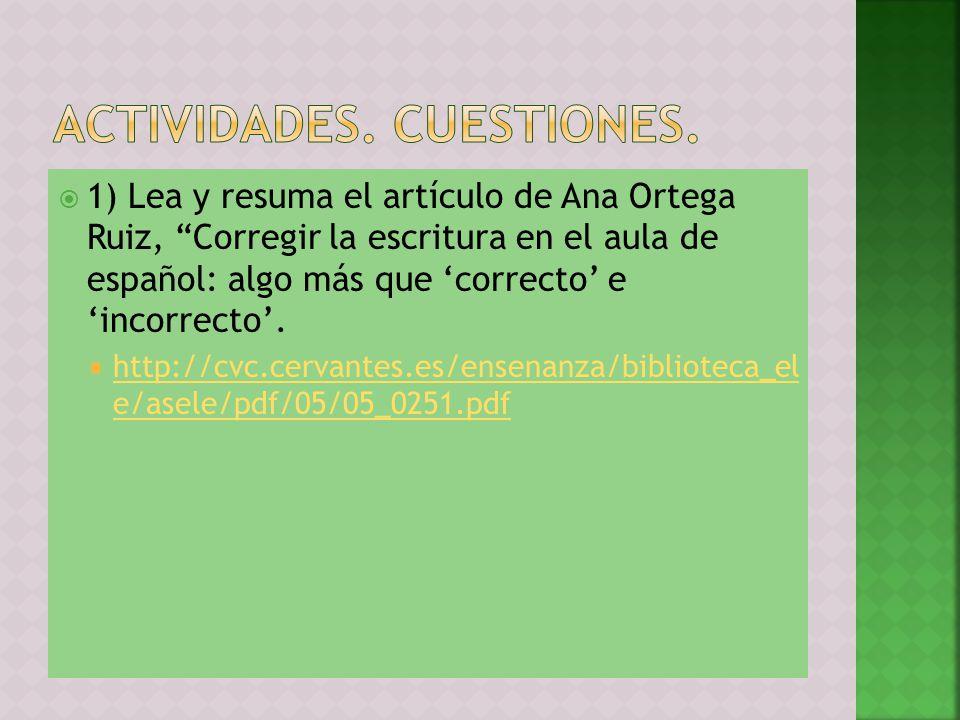1) Lea y resuma el artículo de Ana Ortega Ruiz, Corregir la escritura en el aula de español: algo más que correcto e incorrecto. http://cvc.cervantes.