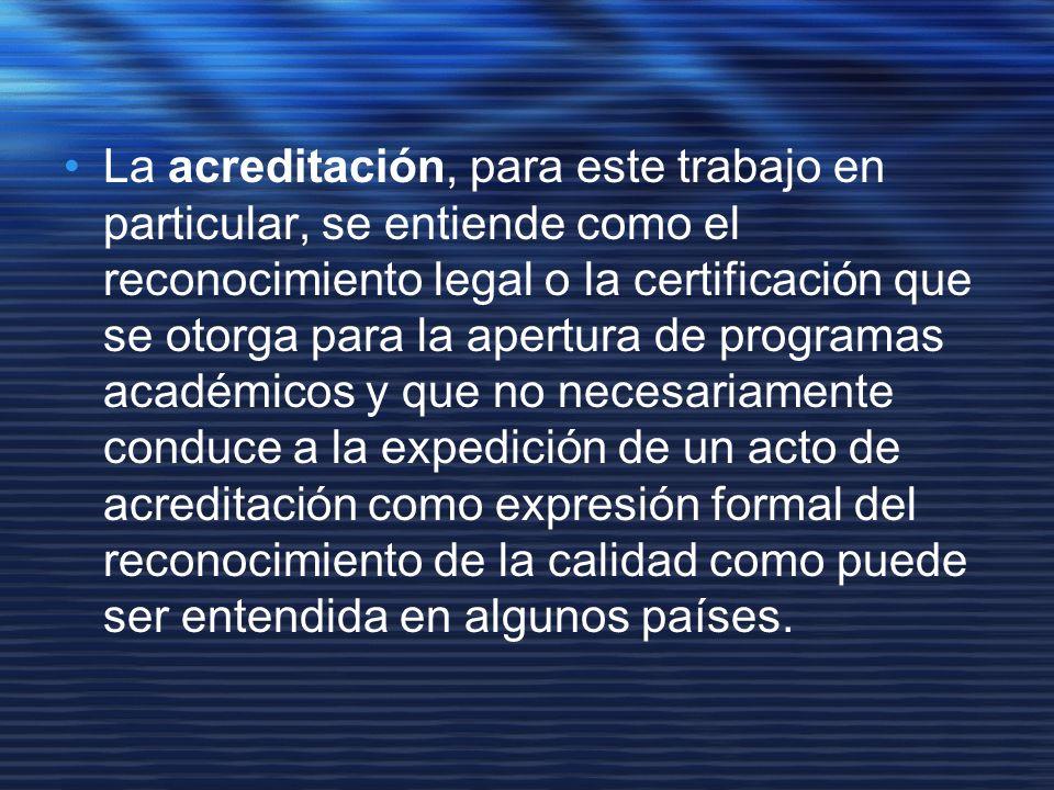 La acreditación, para este trabajo en particular, se entiende como el reconocimiento legal o la certificación que se otorga para la apertura de programas académicos y que no necesariamente conduce a la expedición de un acto de acreditación como expresión formal del reconocimiento de la calidad como puede ser entendida en algunos países.