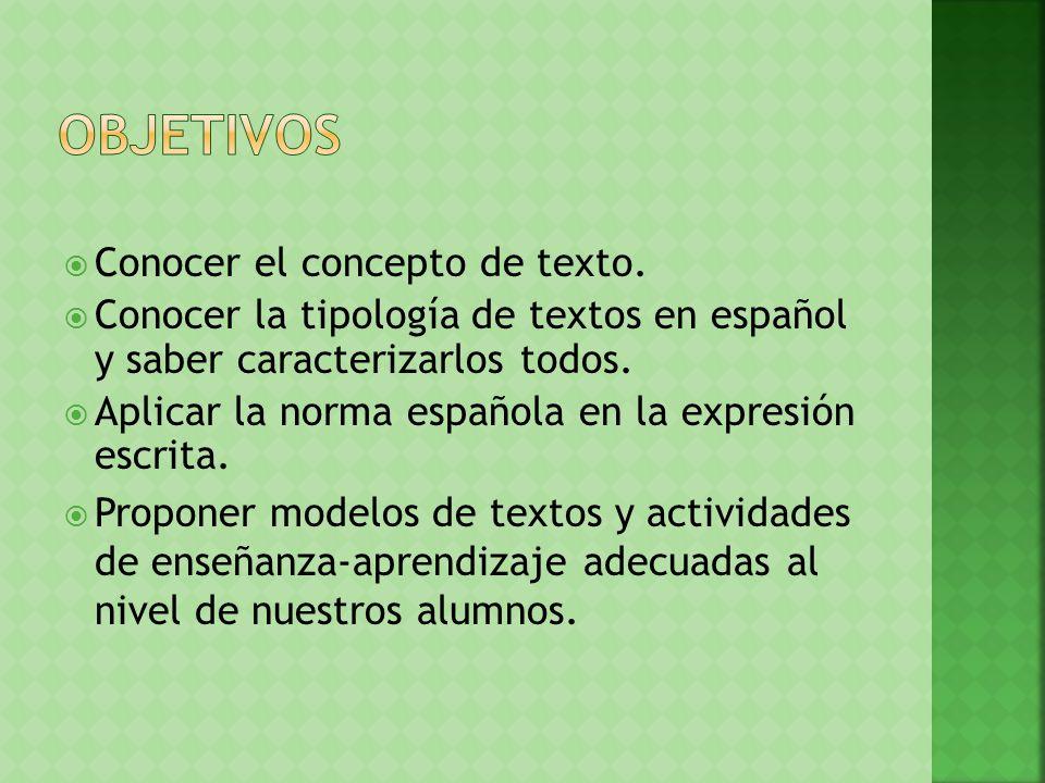 Conocer el concepto de texto. Conocer la tipología de textos en español y saber caracterizarlos todos. Aplicar la norma española en la expresión escri