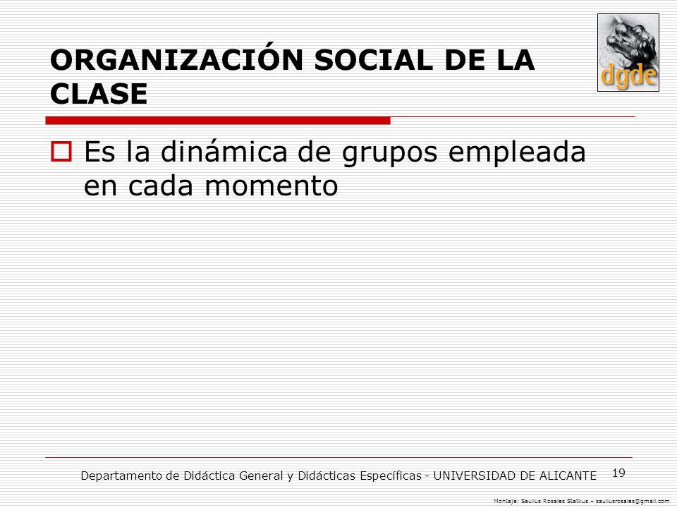 19 ORGANIZACIÓN SOCIAL DE LA CLASE Es la dinámica de grupos empleada en cada momento Departamento de Didáctica General y Didácticas Específicas - UNIVERSIDAD DE ALICANTE Montaje: Saulius Rosales Statkus – sauliusrosales@gmail.com
