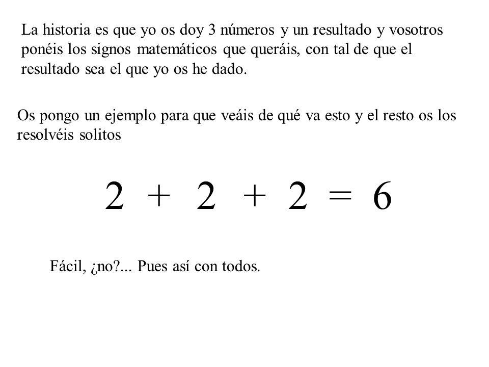 Os pongo un ejemplo para que veáis de qué va esto y el resto os los resolvéis solitos La historia es que yo os doy 3 números y un resultado y vosotros ponéis los signos matemáticos que queráis, con tal de que el resultado sea el que yo os he dado.