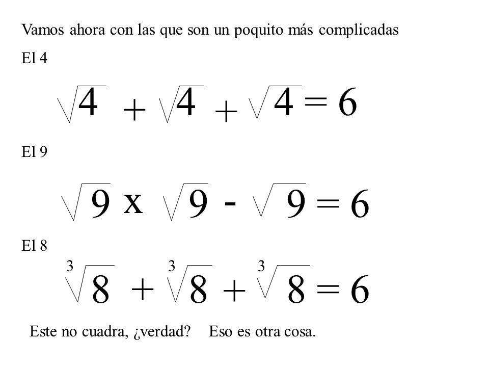 Vamos ahora con las que son un poquito más complicadas El 4 444 = 6 + + El 9 x- 999 = 6 El 8 888 = 6+ + 333 Este no cuadra, ¿verdad?Eso es otra cosa.