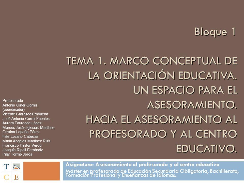 Bloque 1 TEMA 1. MARCO CONCEPTUAL DE LA ORIENTACIÓN EDUCATIVA. UN ESPACIO PARA EL ASESORAMIENTO. HACIA EL ASESORAMIENTO AL PROFESORADO Y AL CENTRO EDU
