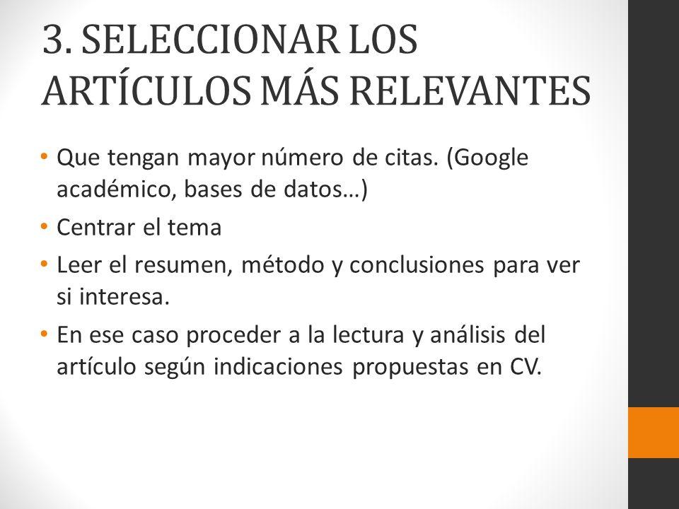 3. SELECCIONAR LOS ARTÍCULOS MÁS RELEVANTES Que tengan mayor número de citas. (Google académico, bases de datos…) Centrar el tema Leer el resumen, mét