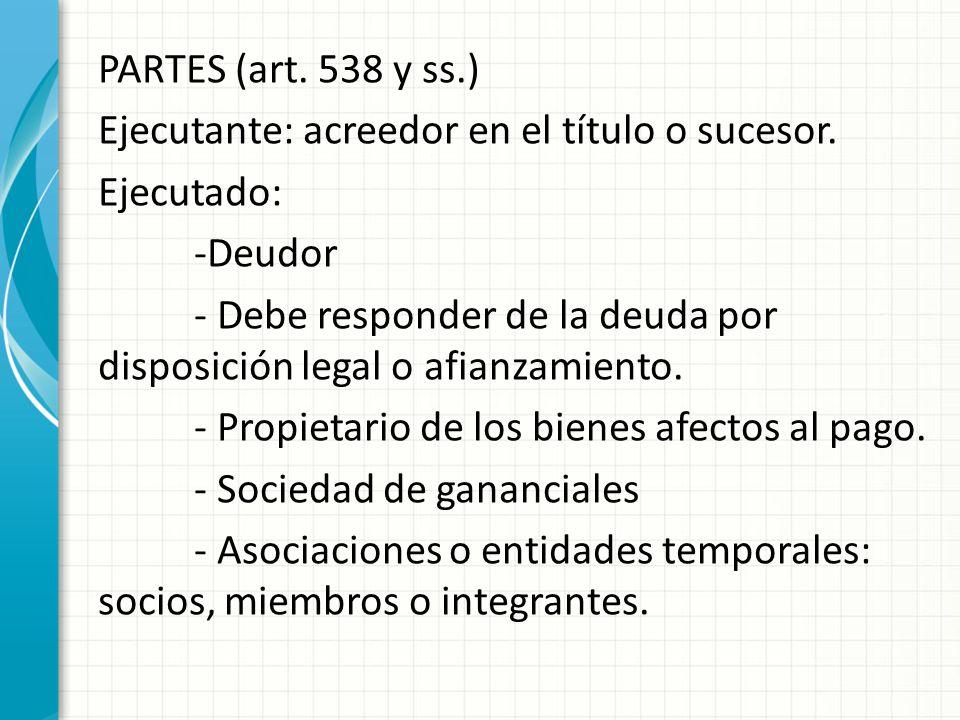 PARTES (art. 538 y ss.) Ejecutante: acreedor en el título o sucesor. Ejecutado: -Deudor - Debe responder de la deuda por disposición legal o afianzami