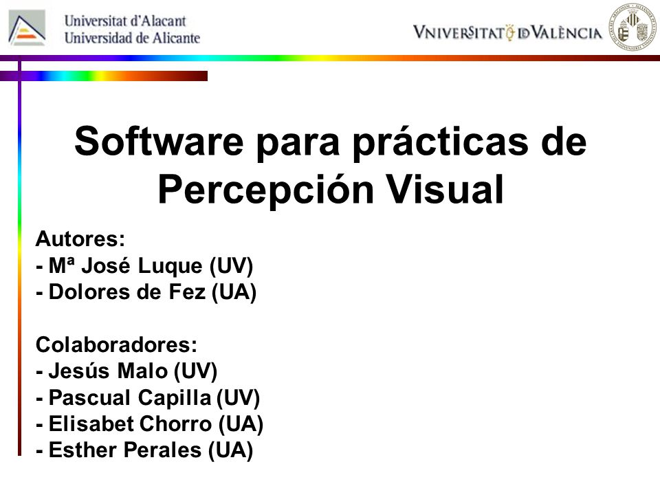 Software para prácticas de Percepción Visual Autores: - Mª José Luque (UV) - Dolores de Fez (UA) Colaboradores: - Jesús Malo (UV) - Pascual Capilla (U