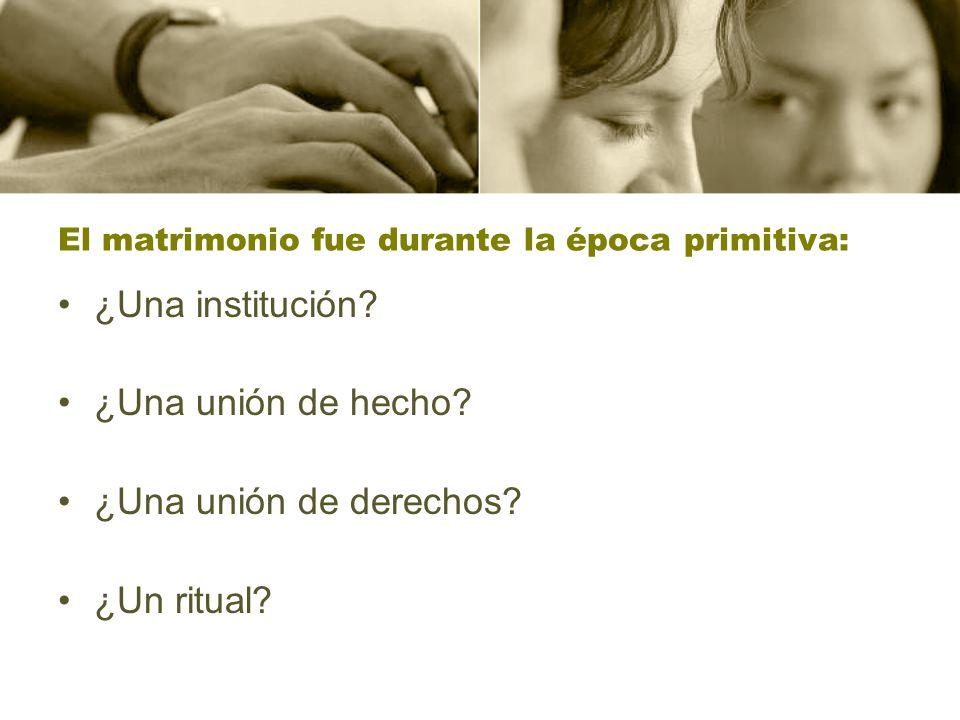 El matrimonio fue durante la época primitiva: ¿Una institución? ¿Una unión de hecho? ¿Una unión de derechos? ¿Un ritual?