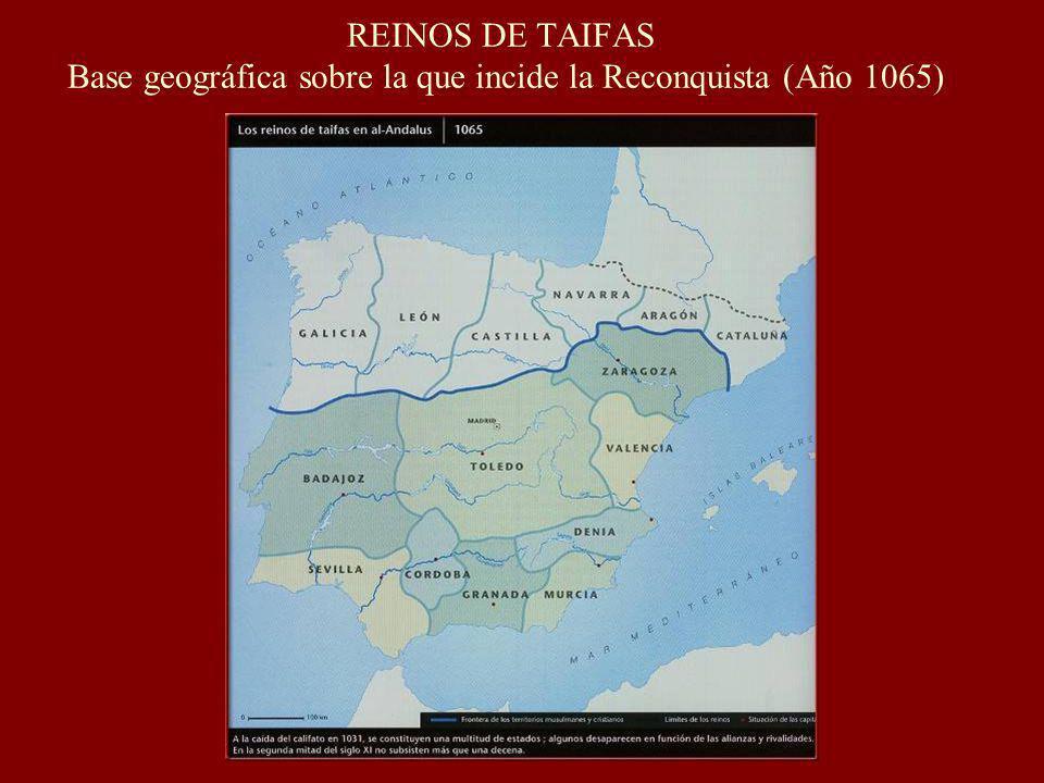 REINOS DE TAIFAS Base geográfica sobre la que incide la Reconquista (Año 1065)