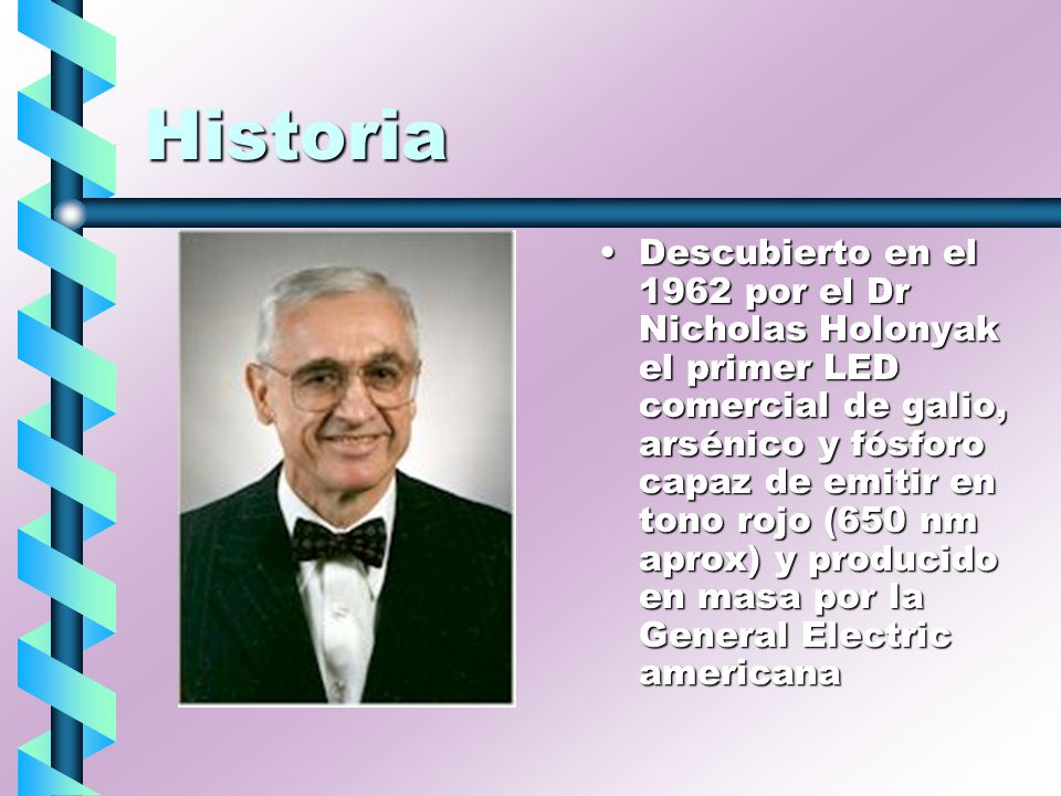 Historia Descubierto en el 1962 por el Dr Nicholas Holonyak el primer LED comercial de galio, arsénico y fósforo capaz de emitir en tono rojo (650 nm