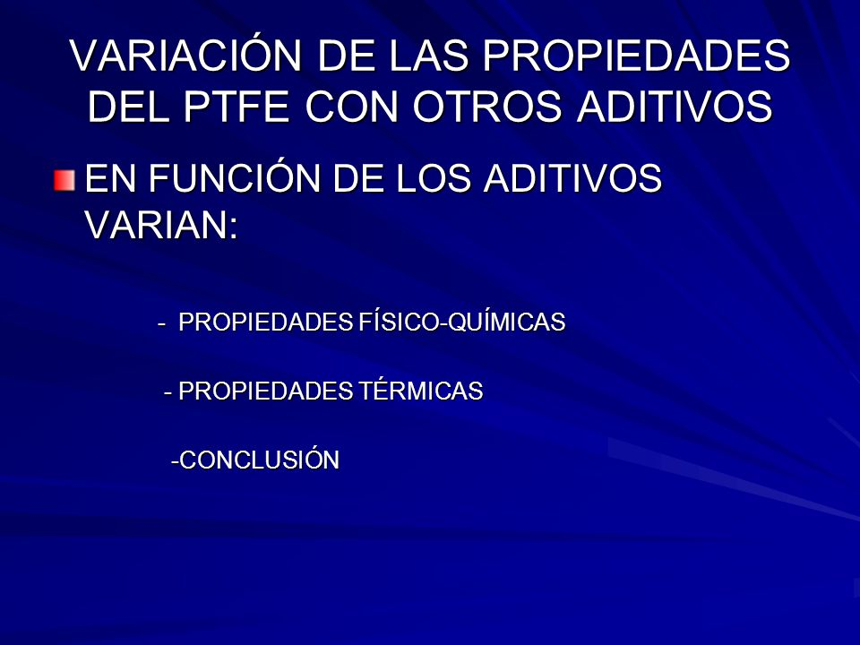 VARIACIÓN DE LAS PROPIEDADES DEL PTFE CON OTROS ADITIVOS EN FUNCIÓN DE LOS ADITIVOS VARIAN: - PROPIEDADES FÍSICO-QUÍMICAS - PROPIEDADES FÍSICO-QUÍMICA