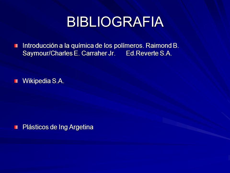 BIBLIOGRAFIA Introducción a la química de los polímeros. Raimond B. Saymour/Charles E. Carraher Jr. Ed.Reverte S.A. Wikipedia S.A. Plásticos de Ing Ar